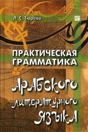 Практическая грамматика арабского литературного языка. Людмила Тюрева