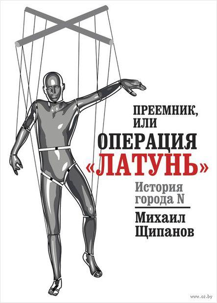 """Преемник, или Операция """"Латунь"""". Михаил Щипанов"""