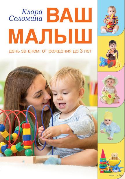 Ваш малыш день за днем: от рождения до трех лет. Клара Соломина