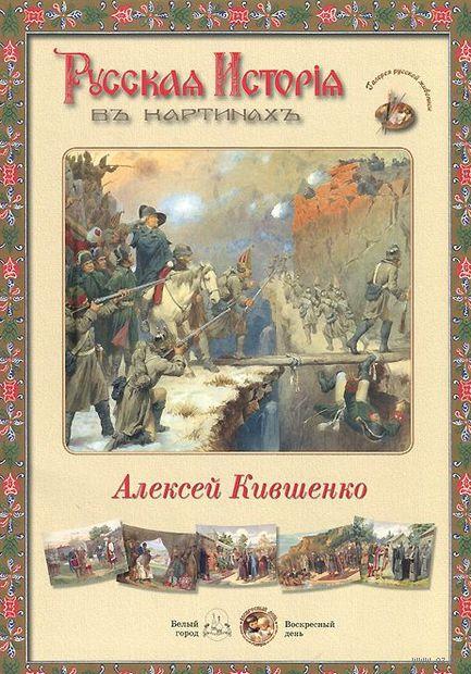 Алексей Кившенко. Русская история в картинах. Алексей  Кившенко
