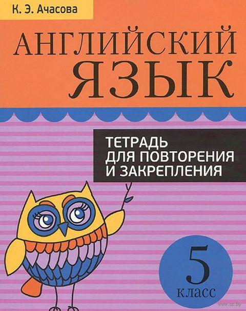 Английский язык. Тетрадь для повторения и закрепления. 5 класс. К. Ачасова