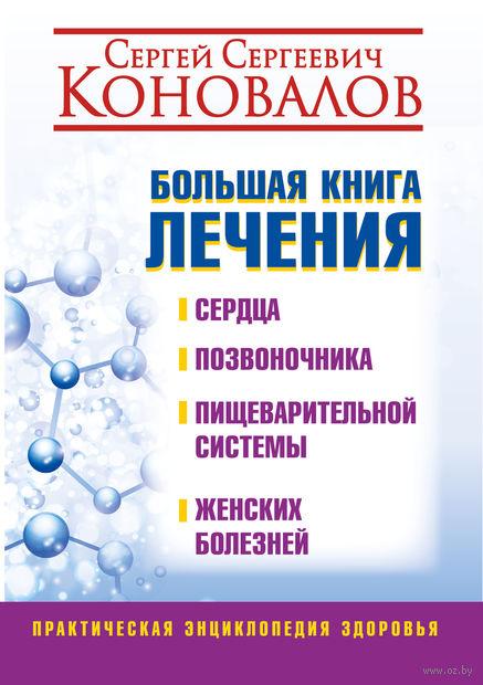 Большая книга лечения сердца, позвоночника, пищеварительной системы, женских болезней. Сергей Коновалов