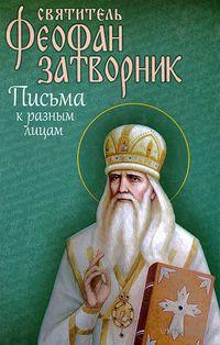 Святитель Феофан Затворник. Письма к разным лицам. святитель Феофан  Затворник Вышенский