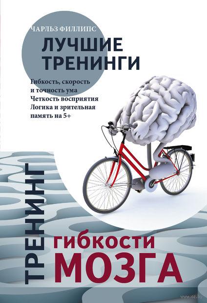 Тренинг гибкости мозга. Тренинг силы мозга. Чарльз Филлипс