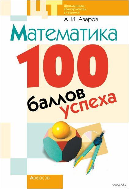 Математика. 100 баллов успеха. А. Азаров