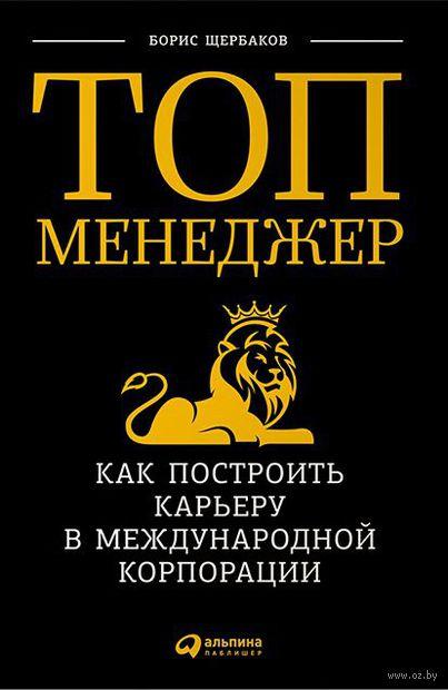 Топ-менеджер. Как построить карьеру в международной корпорации. Борис Щербаков
