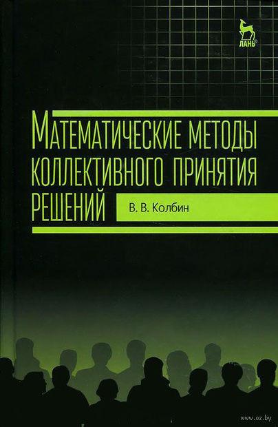 Математические методы коллективного принятия решений. Вячеслав Колбин
