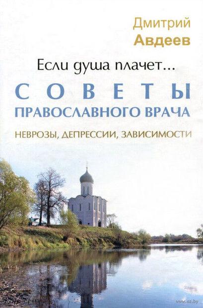 Если душа плачет... Советы православного врача. Неврозы, депрессии, зависимости — фото, картинка