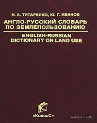 Англо-русский словарь по землепользованию. Надежда Титаренко, Юрий Иванов