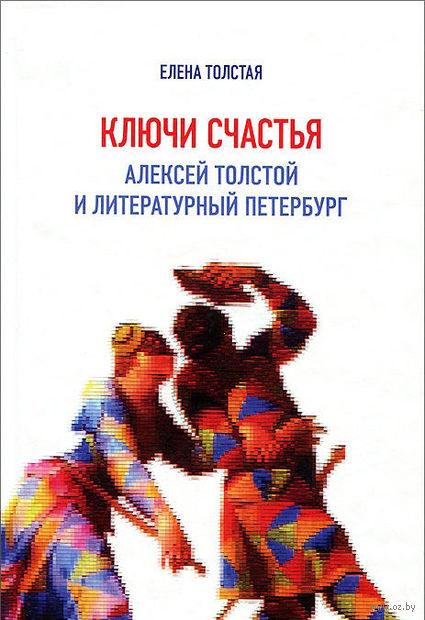 Ключи счастья. Алексей Толстой и литературный Петербург. Елена Толстая