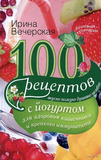 100 рецептов с йогуртом для здоровья кишечника и крепкого иммунитета. Вкусно, полезно, душевно, целебно. Ирина Вечерская
