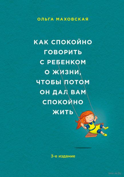 Как спокойно говорить с ребенком о жизни, чтобы потом он дал вам спокойно жить. Ольга Маховская