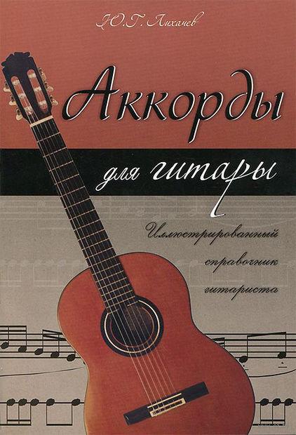 Аккорды для гитары. Иллюстрированный справочник гитариста. Юрий Лихачев