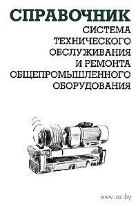 Система технического обслуживания и ремонта общепромышленного оборудования. Справочник. Александр Ящура