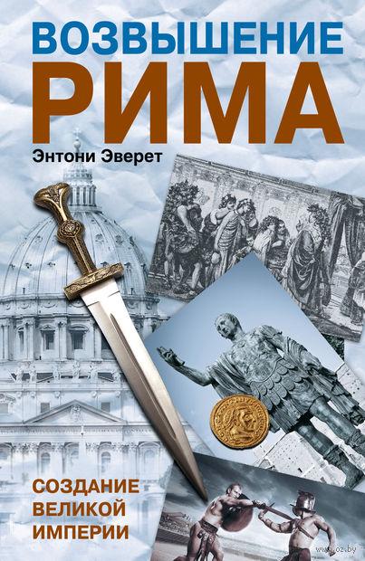 Возвышение Рима. Создание великой империи. Энтони Эверит