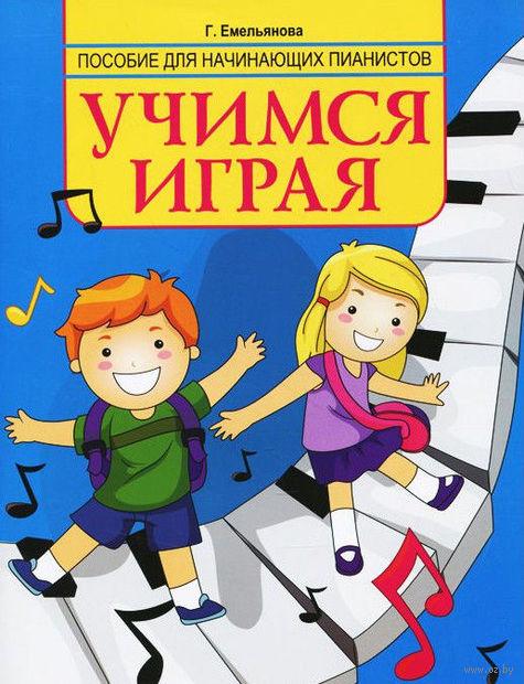 Учимся играя. Пособие для начинающих пианистов. Галина Емельянова