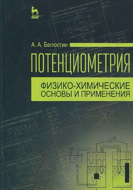 Потенциометрия. Физико-химические основы и применения. Анатолий Белюстин