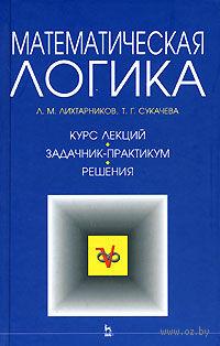 Математическая логика. Леонид Лихтарников, Тамара Сукачева