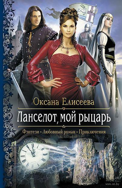Ланселот, мой рыцарь. Оксана Елисеева
