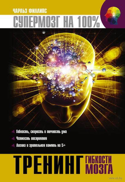 Тренинг гибкости мозга. Чарльз Филлипс