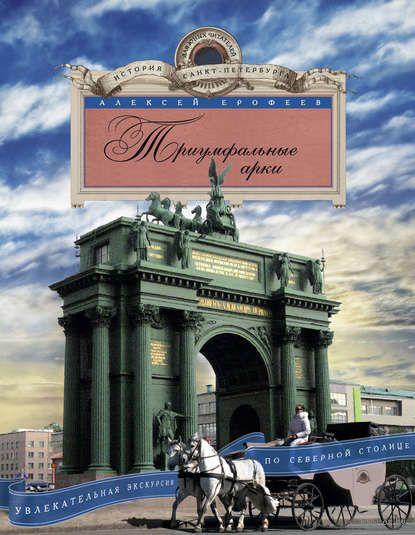 Триумфальные арки. Увлекательная экскурсия по Северной столице. А. Ерофеев