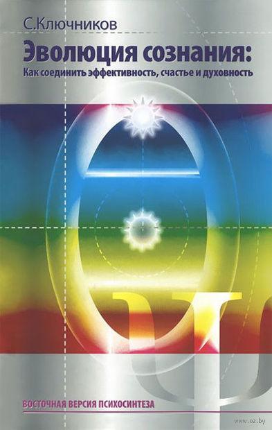 Эволюция сознания. Как соединить эффективность, счастье и духовность. Сергей Ключников