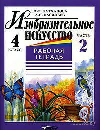 Изобразительное искусство. 4 класс. Рабочая тетрадь. В 2-х частях. Часть 2. Ю. Катханова, А. Васильев