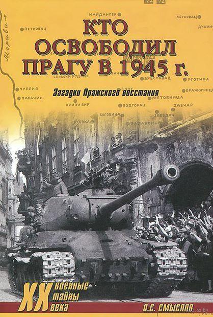 Кто освободил Прагу в 1945 г. Загадки Пражского восстания. Олег Смыслов