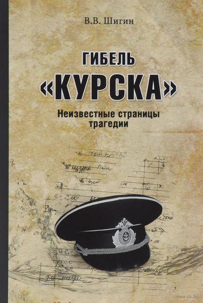 """Гибель """"Курска"""". Неизвестные страницы трагедии. Владимир Шигин"""