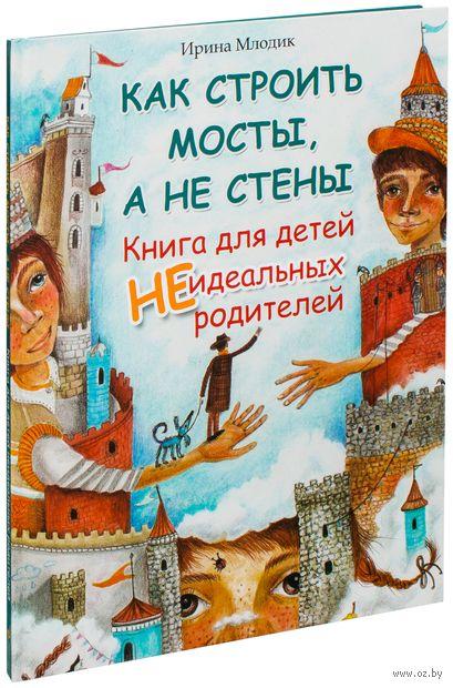 Как строить мосты, а не стены. Книга для детей неидеальных родителей. Ирина Млодик