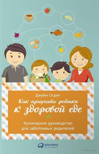 Как приучить ребенка к здоровой еде. Кулинарное руководство для заботливых родителей. Джейн Огден