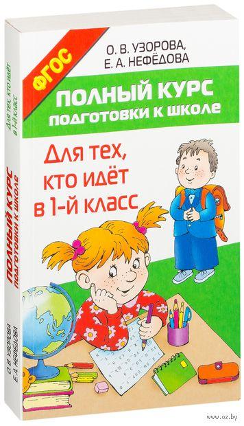 Полный курс подготовки к школе. Для тех, кто идет в 1-й класс. Ольга Узорова, Елена Нефедова