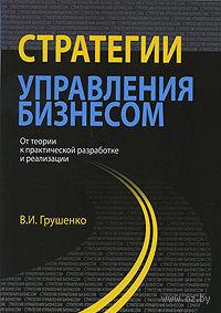 Стратегии управления бизнесом. От теории к практической разработке и реализации. Валерий Грушенко