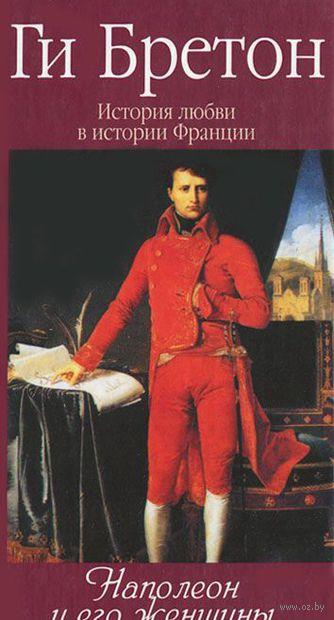 История любви в истории Франции. Том 7. Наполеон и его женщины (в 10 томах). Ги Бретон