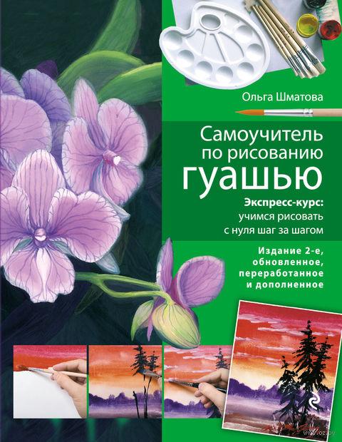 Самоучитель по рисованию гуашью. Ольга Шматова