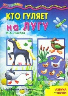 Кто гуляет на лугу. Азбука лепки для детей от 4-х лет. Ирина Лыкова