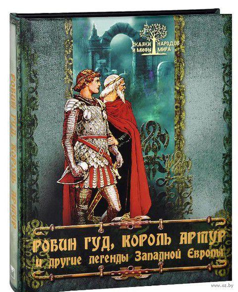 Робин Гуд, король Артур и другие легенды Западной Европы. Ирина Бурова