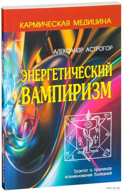 Кармическая медицина. Энергетический вампиризм. Александр Астрогор