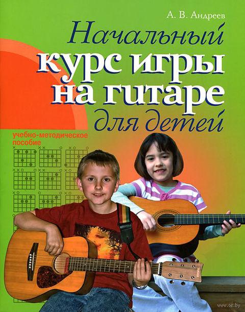 Начальный курс игры на гитаре для детей. Александр Андреев