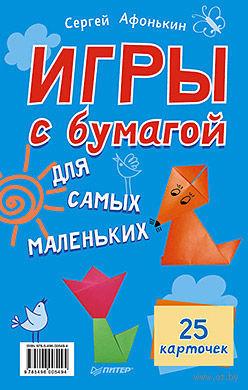 Игры с бумагой для самых маленьких (+ 25 карточек). Сергей Афонькин