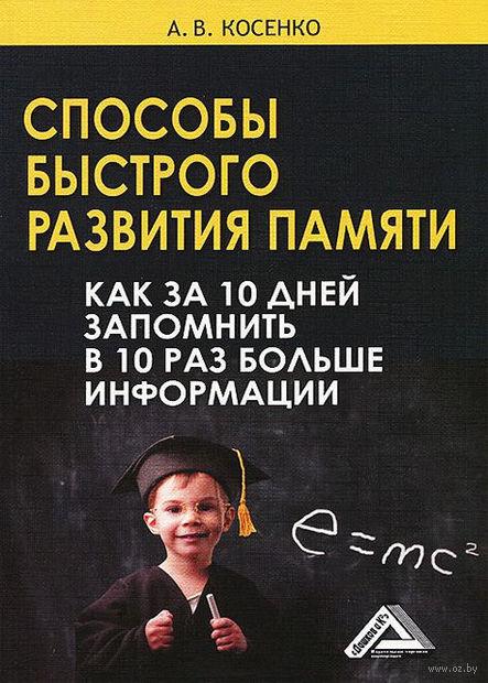 Способы быстрого развития памяти. Как за 10 дней запомнить в 10 раз больше информации. А. Косенко