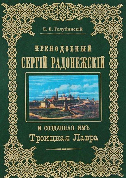 Преподобный Сергий Радонежский и созданная имъ Троицкая Лавра. Е. Голубинский