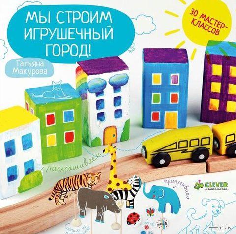 Мы строим игрушечный город!. Татьяна Макурова