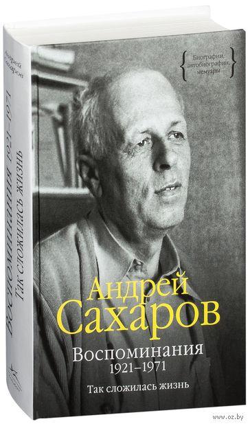 Воспоминания 1921-1971. Так сложилась жизнь. Андрей Сахаров
