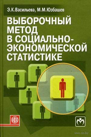 Выборочный метод в социально-экономической статистике. Э. Васильева, Михаил Юзбашев