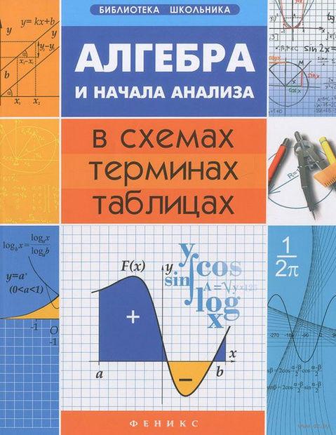 Алгебра и начала анализа в схемах, терминах, таблицах. Александр Роганин
