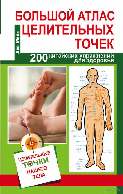 Большой атлас целительных точек. 200 упражнений для здоровья и долголетия. Лао Минь