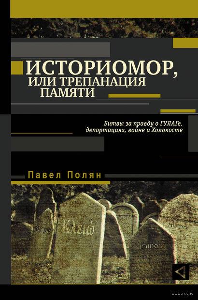 Историомор, или Трепанация памяти. Битвы за правду о ГУЛАГе, депортациях, войне и Холокосте. Павел Полян