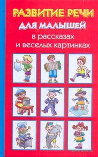 Развитие речи для малышей в рассказах и веселых картинках. Ольга Новиковская