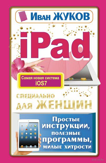 iPad специально для женщин. Простые инструкции. Полезные программы. Милые хитрости. Иван Жуков